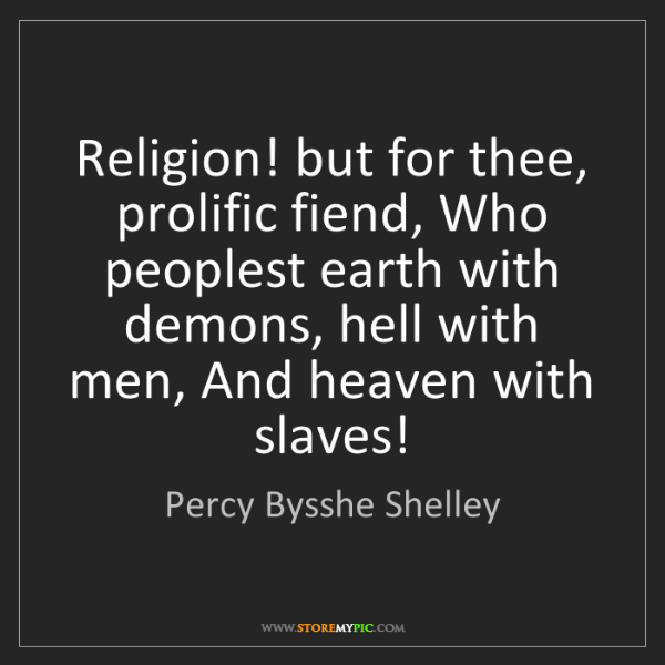 Percy Bysshe Shelley: Religion! but for thee, prolific fiend, Who peoplest...