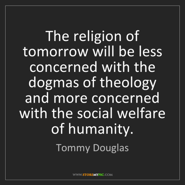 Tommy Douglas: The religion of tomorrow will be less concerned with...