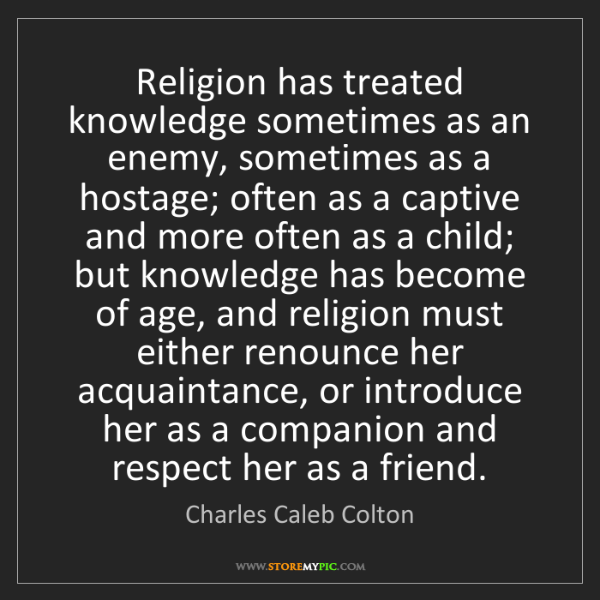 Charles Caleb Colton: Religion has treated knowledge sometimes as an enemy,...