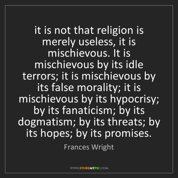 Frances Wright: it is not that religion is merely useless, it is mischievous....