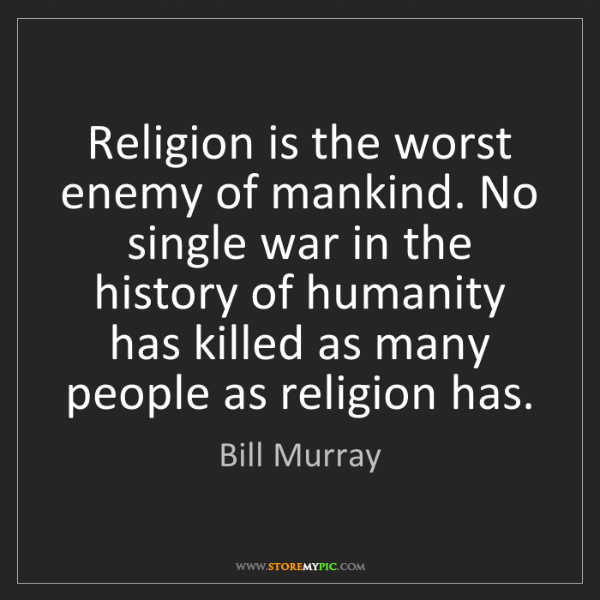 Bill Murray: Religion is the worst enemy of mankind. No single war...
