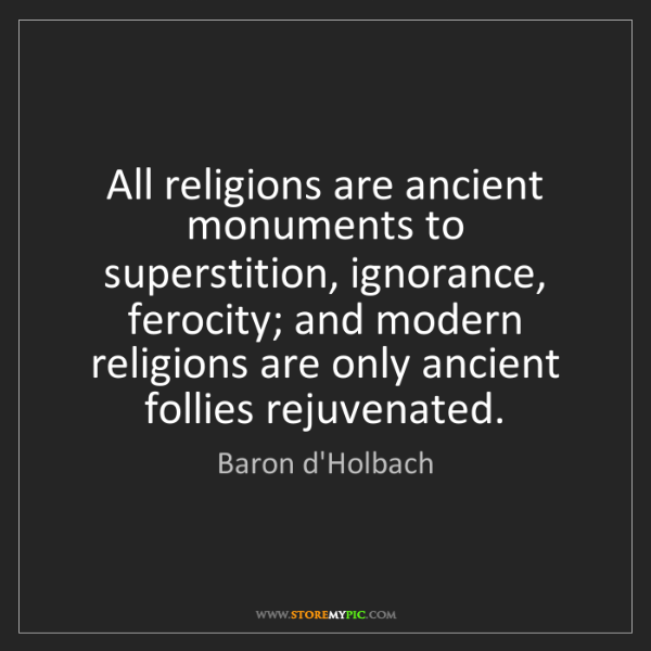 Baron d'Holbach: All religions are ancient monuments to superstition,...