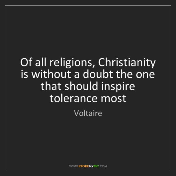 Voltaire: Of all religions, Christianity is without a doubt the...