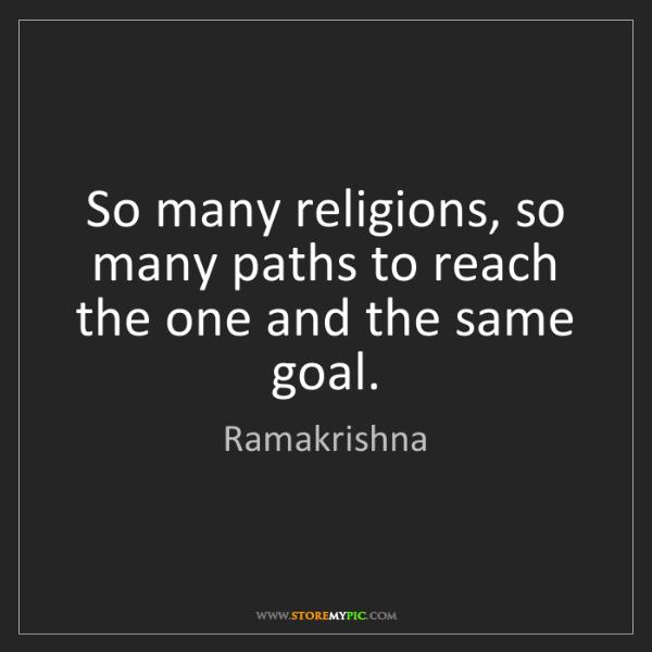 Ramakrishna: So many religions, so many paths to reach the one and...