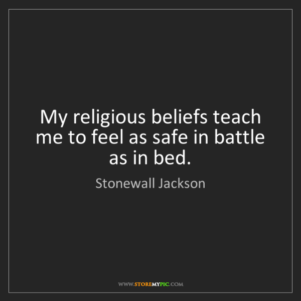 Stonewall Jackson: My religious beliefs teach me to feel as safe in battle...