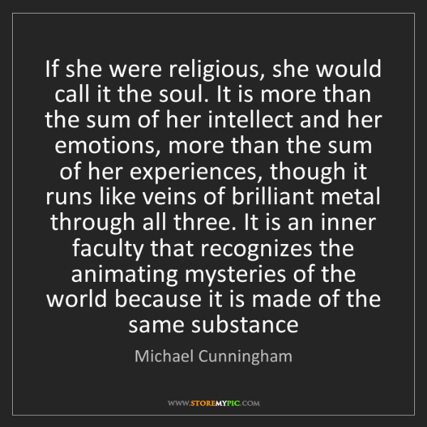 Michael Cunningham: If she were religious, she would call it the soul. It...
