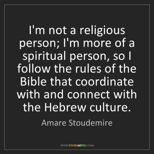 Amare Stoudemire: I'm not a religious person; I'm more of a spiritual person,...