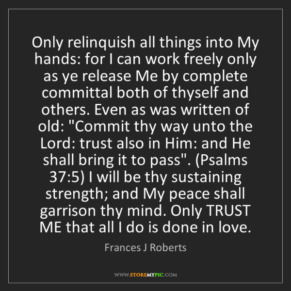 Frances J Roberts: Only relinquish all things into My hands: for I can work...