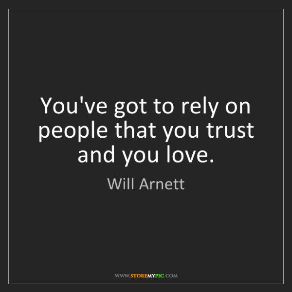 Will Arnett: You've got to rely on people that you trust and you love.