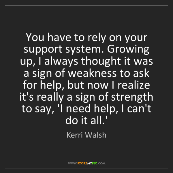 Kerri Walsh: You have to rely on your support system. Growing up,...