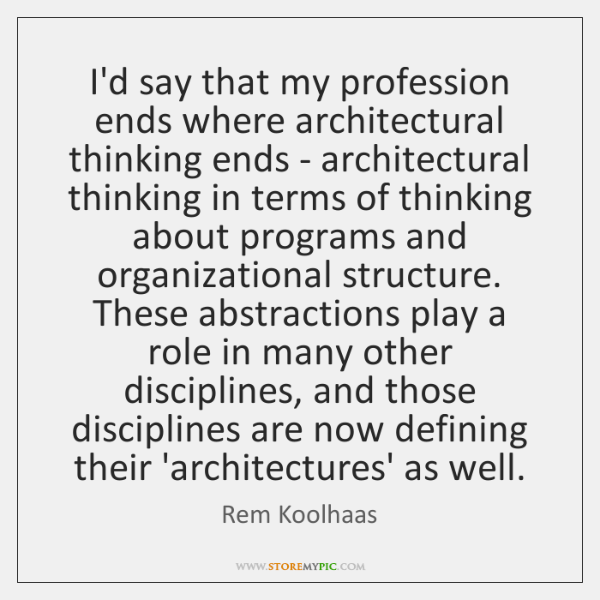 I'd say that my profession ends where architectural thinking ends - architectural ...