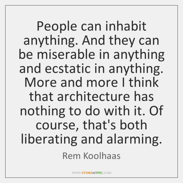 People can inhabit anything. And they can be miserable in anything and ...
