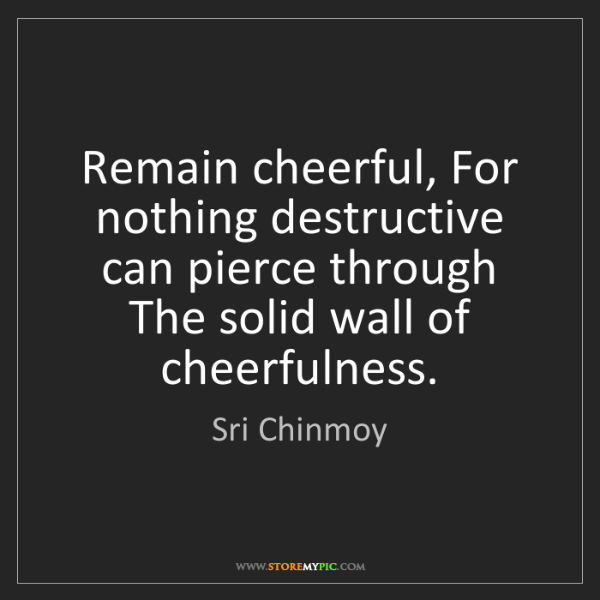 Sri Chinmoy: Remain cheerful, For nothing destructive can pierce through...