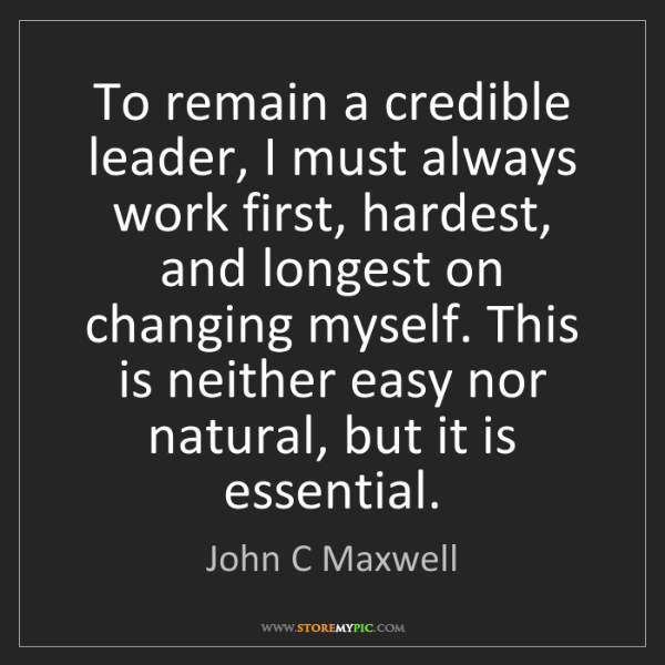 John C Maxwell: To remain a credible leader, I must always work first,...