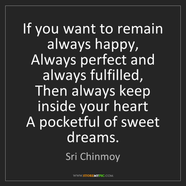 Sri Chinmoy: If you want to remain always happy,  Always perfect and...