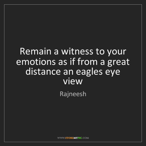 Rajneesh: Remain a witness to your emotions as if from a great...