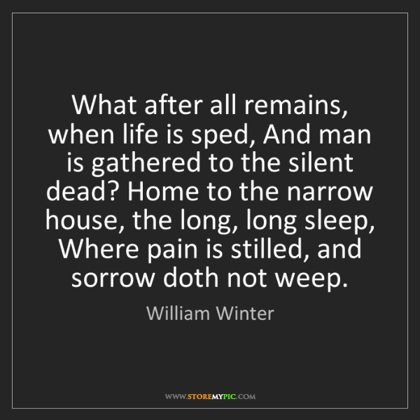 William Winter: What after all remains, when life is sped, And man is...