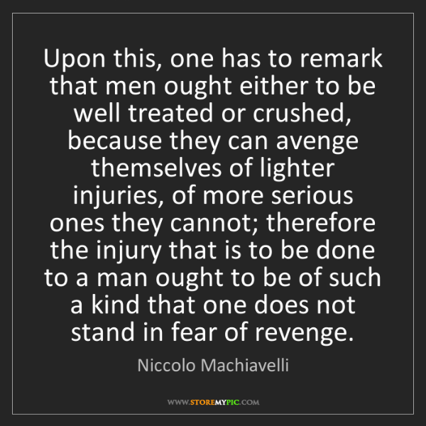 Niccolo Machiavelli: Upon this, one has to remark that men ought either to...