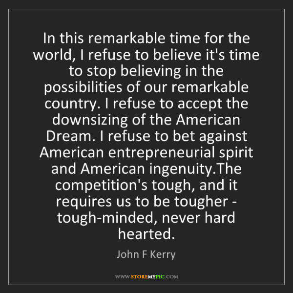 John F Kerry: In this remarkable time for the world, I refuse to believe...