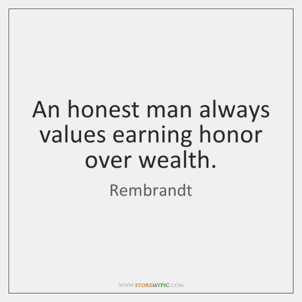 An honest man always values earning honor over wealth.