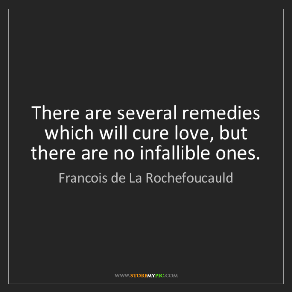 Francois de La Rochefoucauld: There are several remedies which will cure love, but...