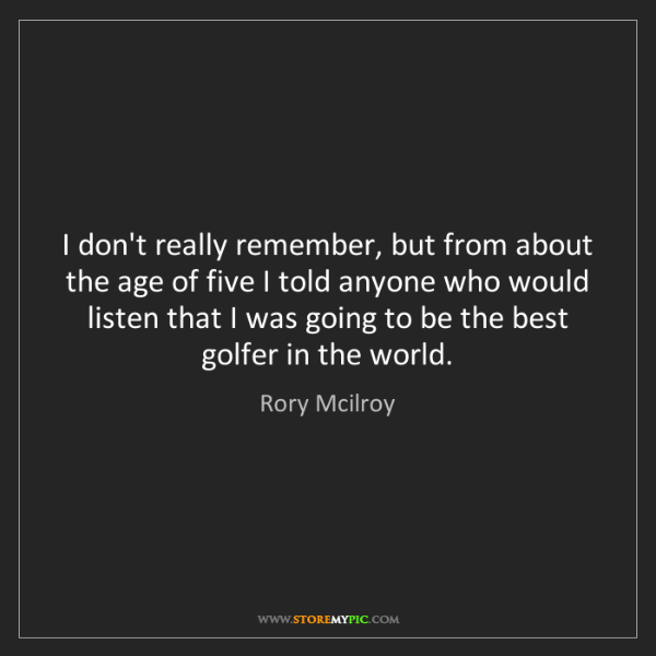 Rory Mcilroy: I don't really remember, but from about the age of five...