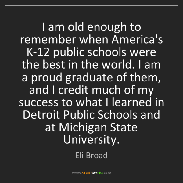 Eli Broad: I am old enough to remember when America's K-12 public...