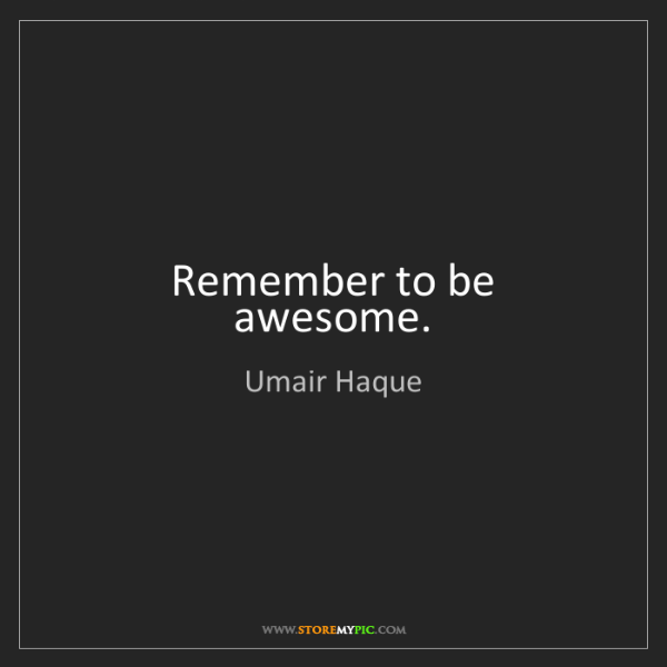 Umair Haque: Remember to be awesome.