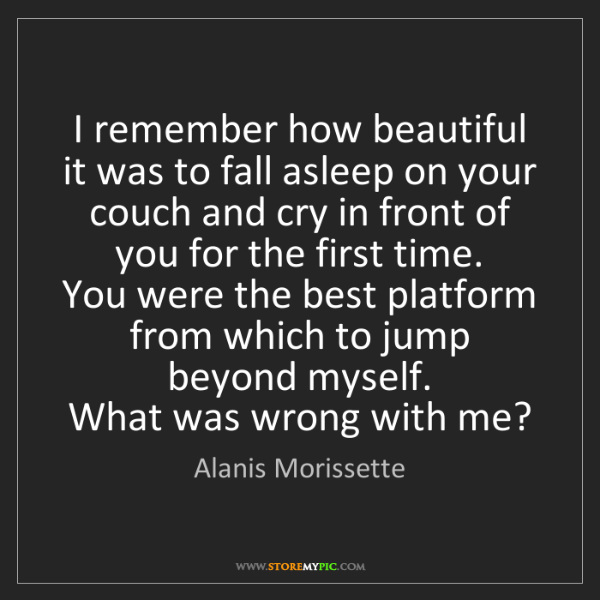 Alanis Morissette: I remember how beautiful it was to fall asleep on your...