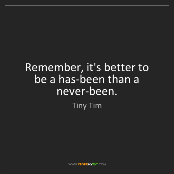 Tiny Tim: Remember, it's better to be a has-been than a never-been.