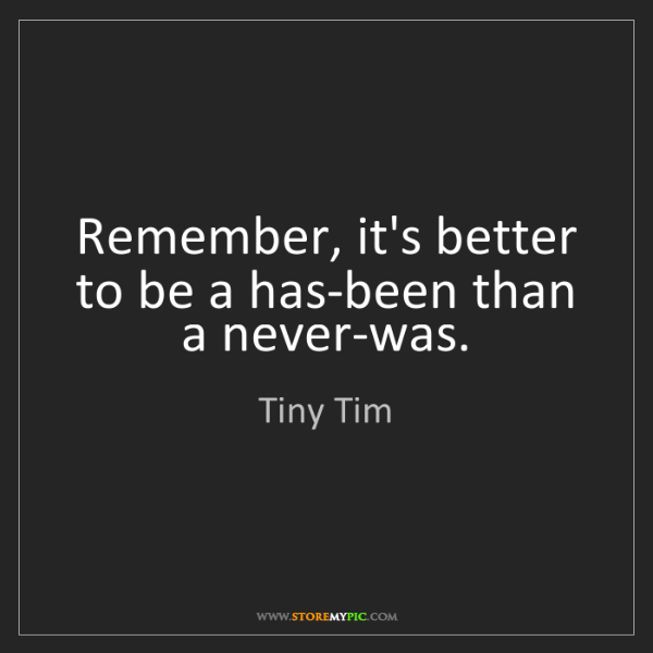 Tiny Tim: Remember, it's better to be a has-been than a never-was.
