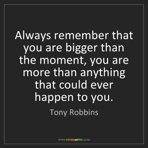 Tony Robbins: Always remember that you are bigger than the moment,...