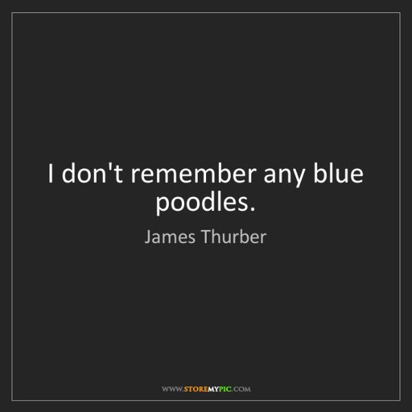 James Thurber: I don't remember any blue poodles.