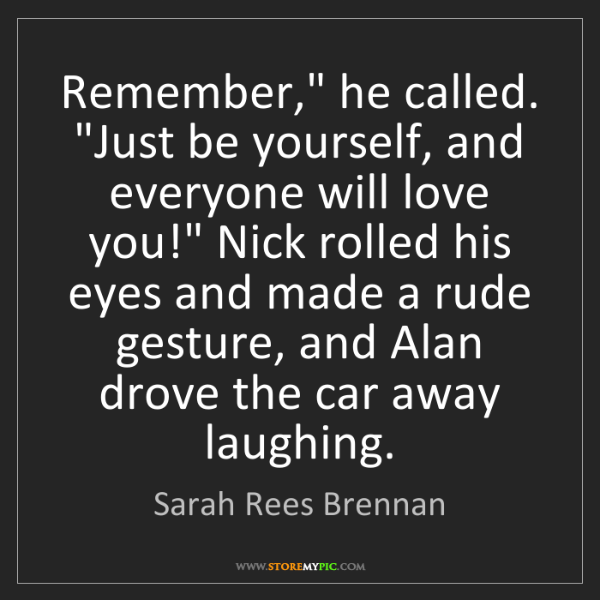 """Sarah Rees Brennan: Remember,"""" he called. """"Just be yourself, and everyone..."""