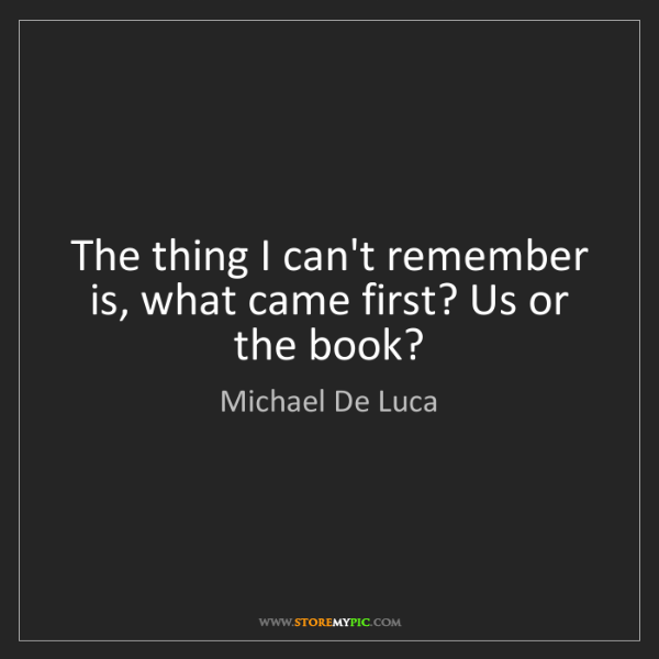 Michael De Luca: The thing I can't remember is, what came first? Us or...