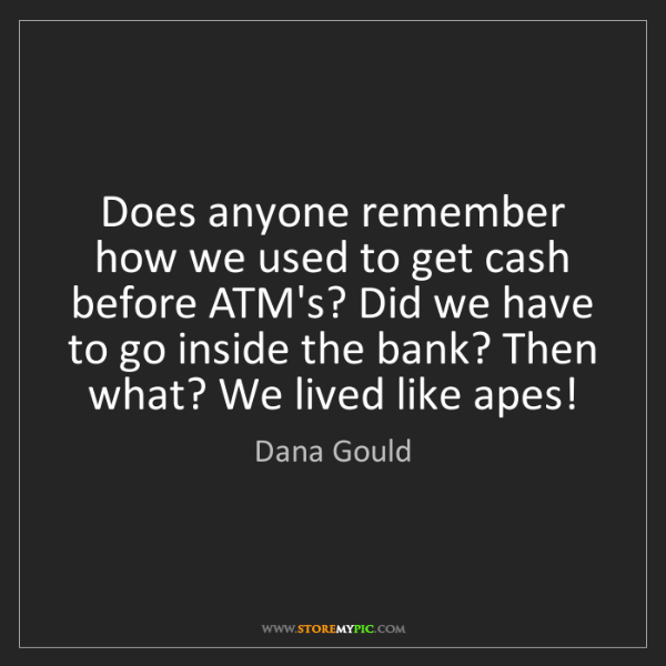 Dana Gould: Does anyone remember how we used to get cash before ATM's?...