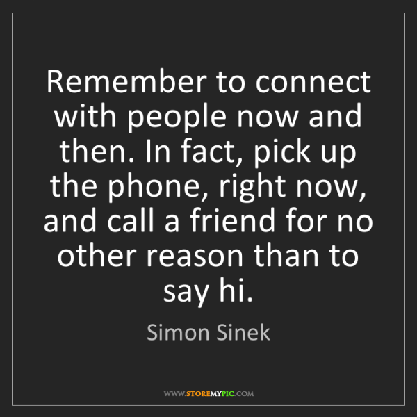 Simon Sinek: Remember to connect with people now and then. In fact,...