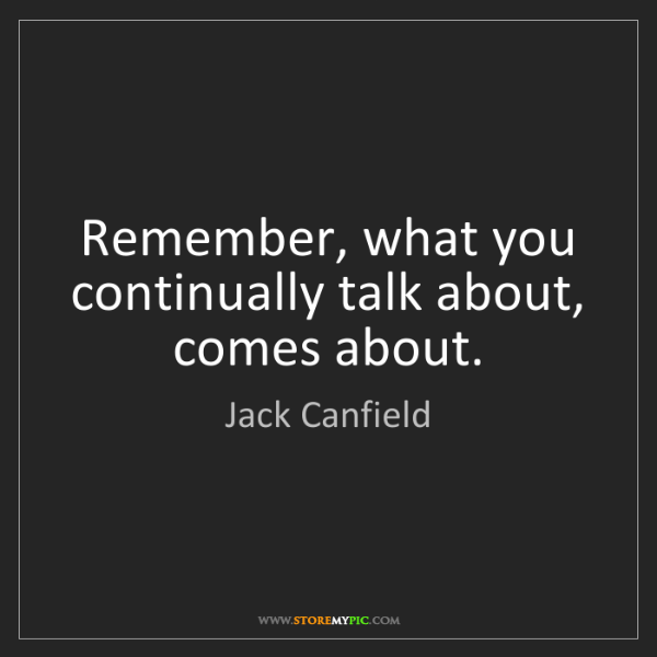 Jack Canfield: Remember, what you continually talk about, comes about.