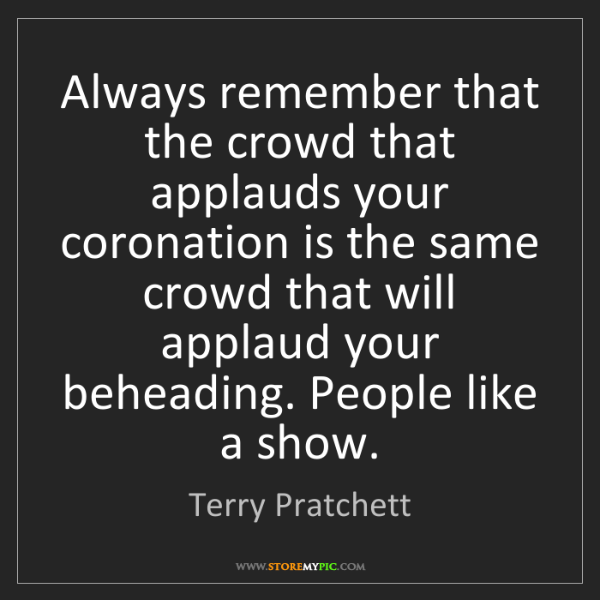 Terry Pratchett: Always remember that the crowd that applauds your coronation...