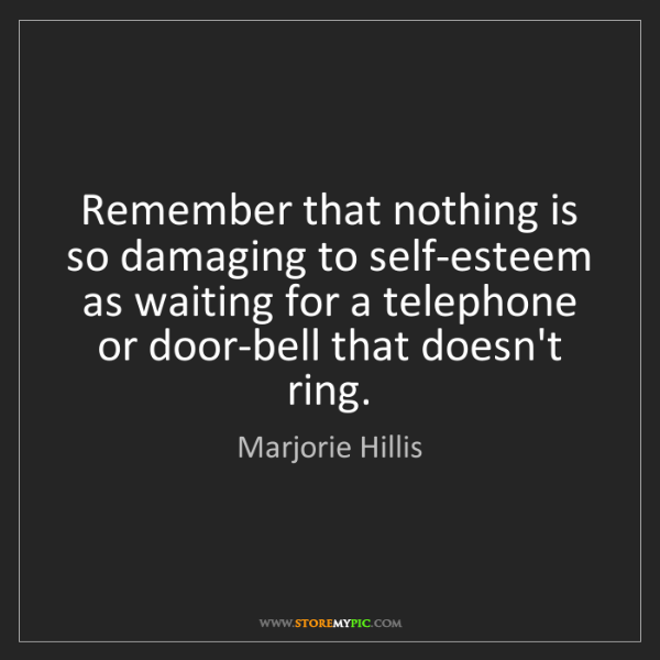 Marjorie Hillis: Remember that nothing is so damaging to self-esteem as...
