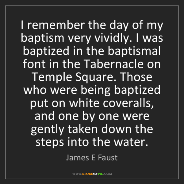 James E Faust: I remember the day of my baptism very vividly. I was...