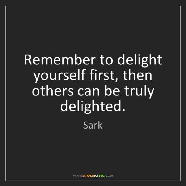 Sark: Remember to delight yourself first, then others can be...