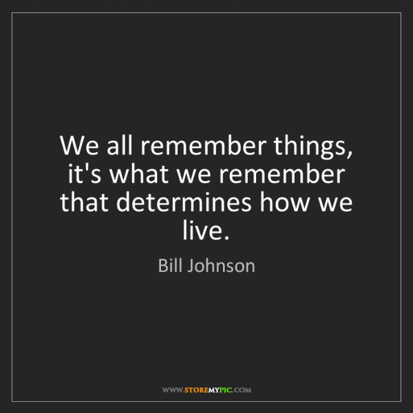 Bill Johnson: We all remember things, it's what we remember that determines...