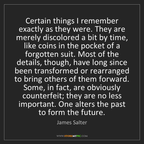 James Salter: Certain things I remember exactly as they were. They...