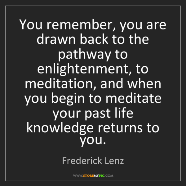 Frederick Lenz: You remember, you are drawn back to the pathway to enlightenment,...
