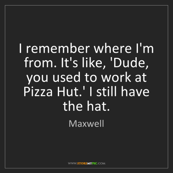 Maxwell: I remember where I'm from. It's like, 'Dude, you used...