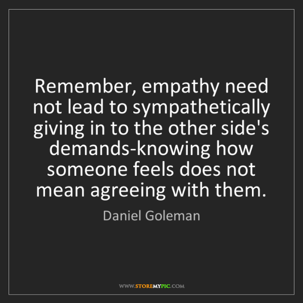 Daniel Goleman: Remember, empathy need not lead to sympathetically giving...