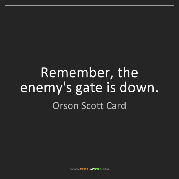 Orson Scott Card: Remember, the enemy's gate is down.