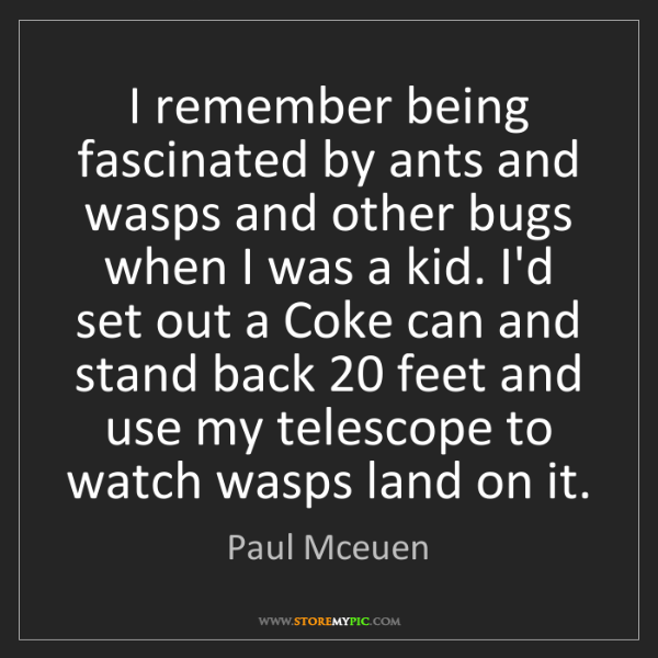 Paul Mceuen: I remember being fascinated by ants and wasps and other...
