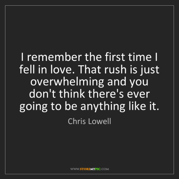 Chris Lowell: I remember the first time I fell in love. That rush is...